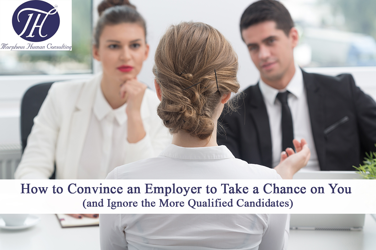 How to Convince an Employer to Take a Chance on You (and Ignore the More Qualified Candidates)