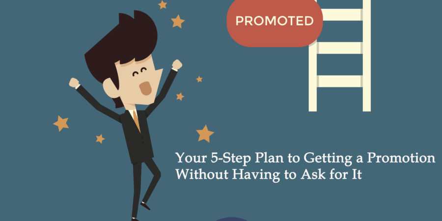 Your 5-Step Plan to Getting a Promotion Without Having to Ask for It